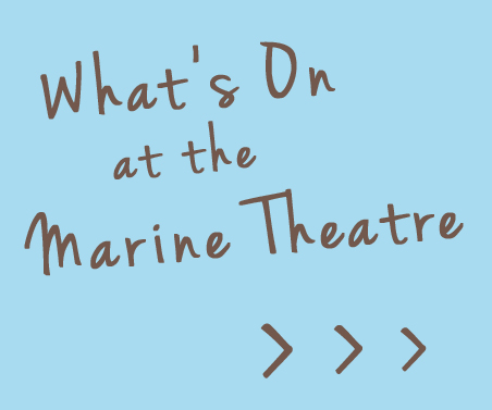 What's On at The Marine Theatre > > >